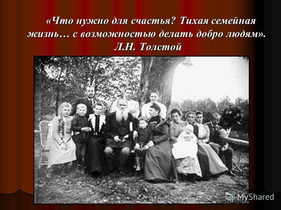 «Что нужно для счастья? Тихая семейная жизнь… с возможностью делать добро людям». Л.Н. Толстой «Что нужно для счастья? Тихая семейная жизнь… с возможностью делать добро людям». Л.Н. Толстой