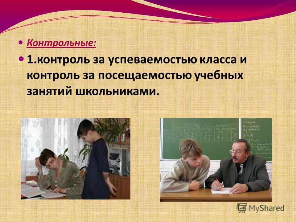 Контрольные: 1.контроль за успеваемостью класса и контроль за посещаемостью учебных занятий школьниками.