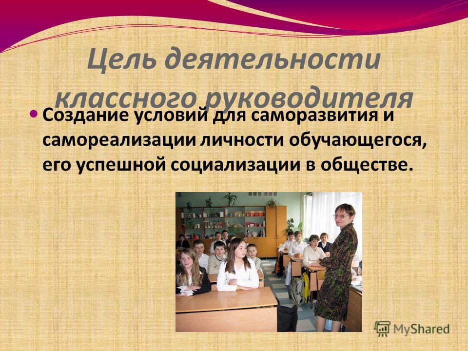 Цель деятельности классного руководителя Создание условий для саморазвития и самореализации личности обучающегося, его успешной социализации в обществе.