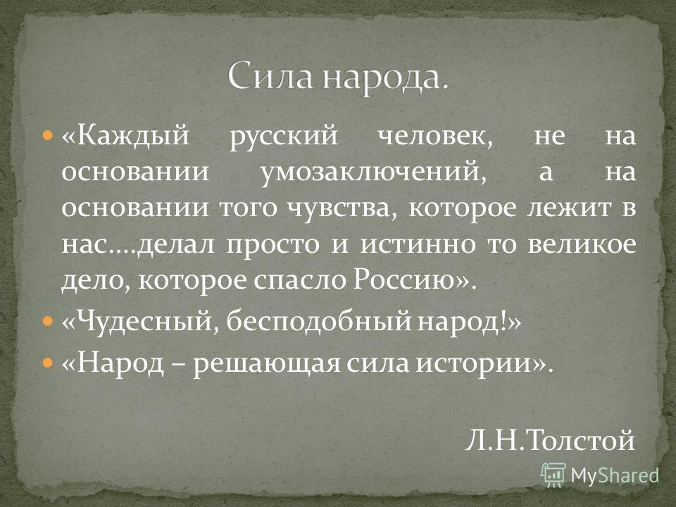 «Каждый русский человек, не на основании умозаключений, а на основании того чувства, которое лежит в нас….делал просто и истинно то великое дело, которое спасло Россию». «Чудесный, бесподобный народ!» «Народ – решающая сила истории». Л.Н.Толстой
