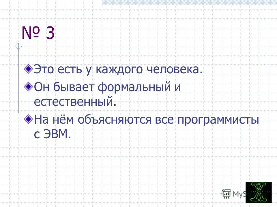3 Это есть у каждого человека. Он бывает формальный и естественный. На нём объясняются все программисты с ЭВМ.