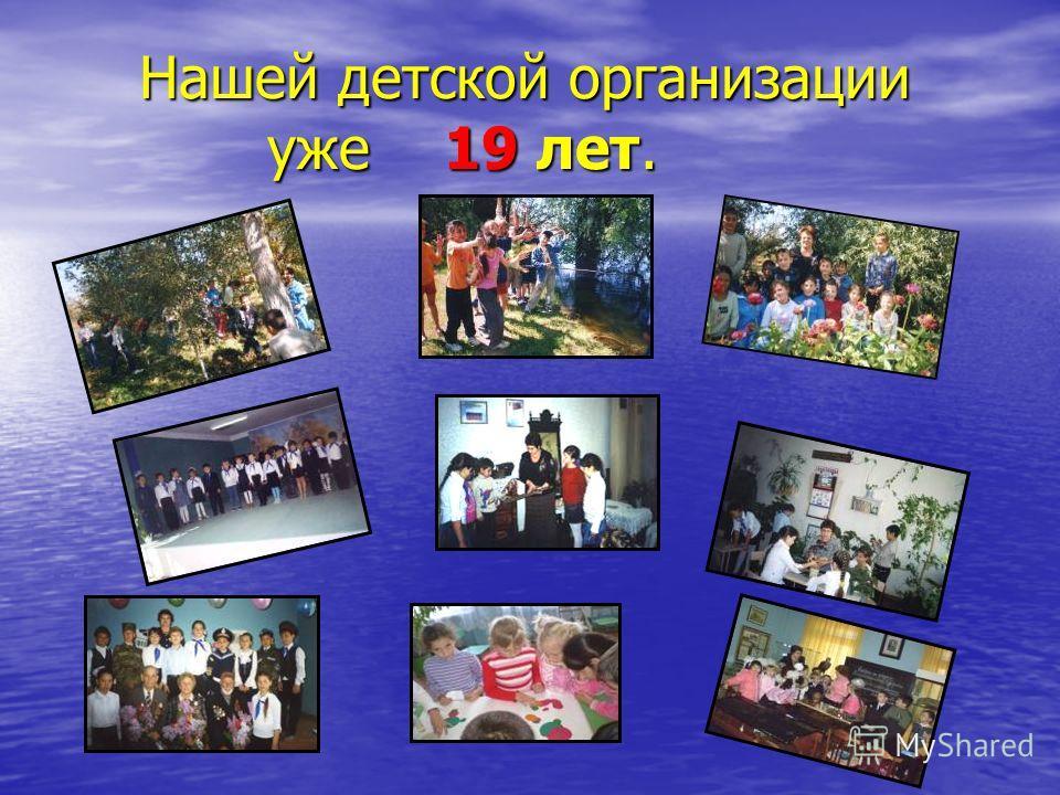 Нашей детской организации уже 19 лет. Нашей детской организации уже 19 лет.