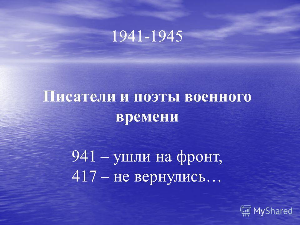 1941-1945 Писатели и поэты военного времени 941 – ушли на фронт, 417 – не вернулись…