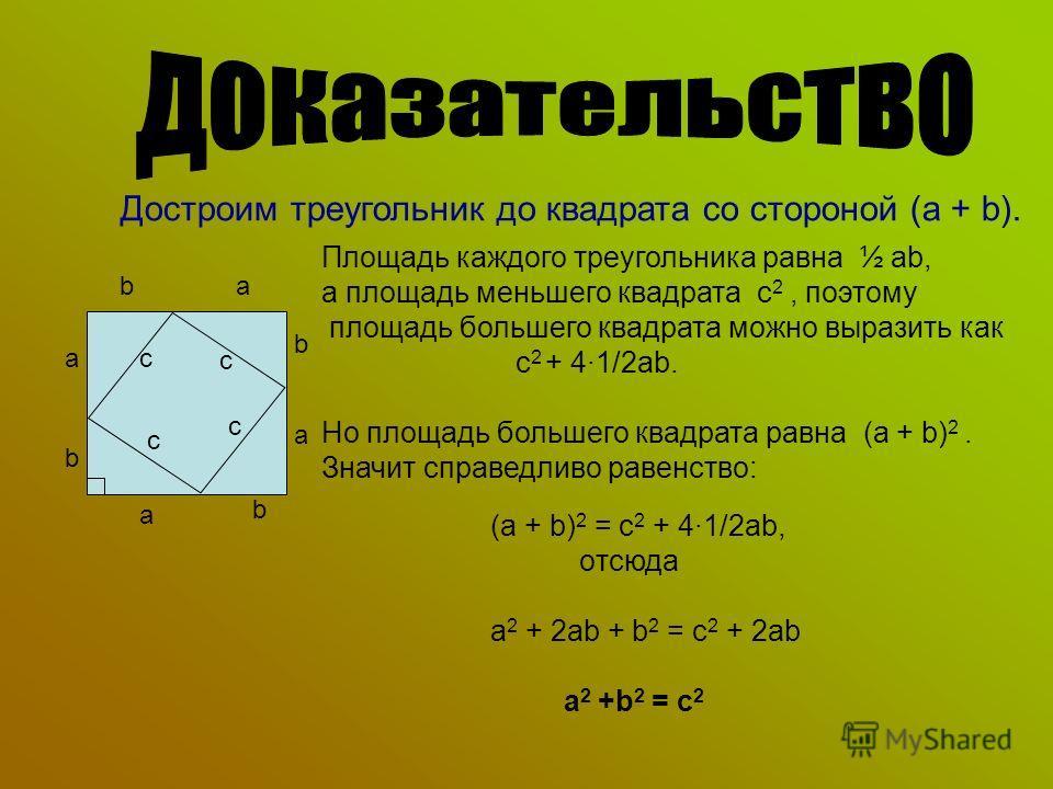 Достроим треугольник до квадрата со стороной (a + b). Площадь каждого треугольника равна ½ ab, а площадь меньшего квадрата с 2, поэтому площадь большего квадрата можно выразить как с 2 + 41/2ab. Но площадь большего квадрата равна (a + b) 2. Значит сп