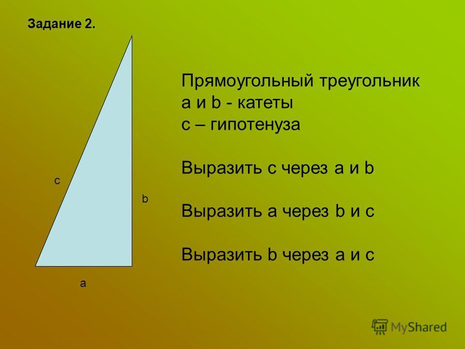 Задание 2. a c b Прямоугольный треугольник a и b - катеты с – гипотенуза Выразить с через а и b Выразить a через b и c Выразить b через а и c