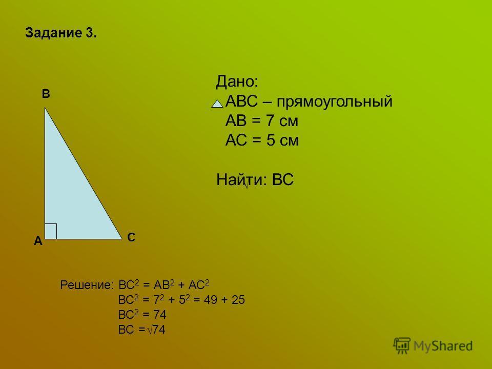 Задание 3. А В С Дано: АВС – прямоугольный АВ = 7 см АС = 5 см Найти: ВС Решение: ВС 2 = АВ 2 + АС 2 ВС 2 = 7 2 + 5 2 = 49 + 25 ВС 2 = 74 ВС = 74