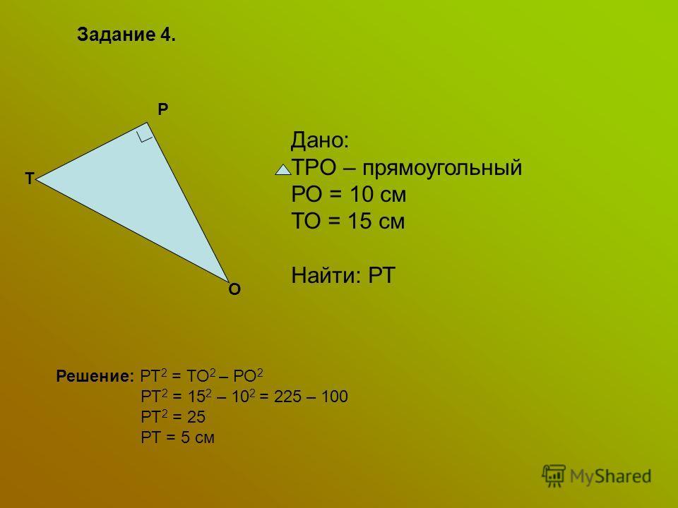 Задание 4. Т P O Дано: TPO – прямоугольный РО = 10 см ТО = 15 см Найти: РТ Решение: РТ 2 = ТО 2 – РО 2 РТ 2 = 15 2 – 10 2 = 225 – 100 РТ 2 = 25 РТ = 5 см