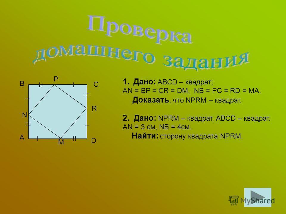 А В С D N P R M 1.Дано: ABCD – квадрат; AN = BP = CR = DM, NB = PC = RD = MA. Доказать, что NPRM – квадрат. 2. Дано: NPRM – квадрат, ABCD – квадрат. AN = 3 см, NB = 4см. Найти: сторону квадрата NPRM.