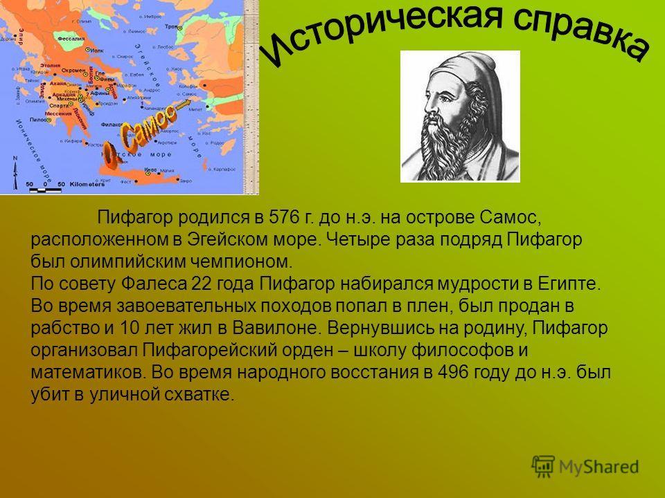 Пифагор родился в 576 г. до н.э. на острове Самос, расположенном в Эгейском море. Четыре раза подряд Пифагор был олимпийским чемпионом. По совету Фалеса 22 года Пифагор набирался мудрости в Египте. Во время завоевательных походов попал в плен, был пр