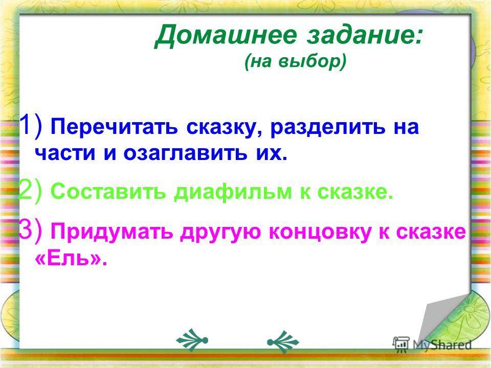 Домашнее задание: (на выбор) 1) Перечитать сказку, разделить на части и озаглавить их. 2) Составить диафильм к сказке. 3) Придумать другую концовку к сказке «Ель».