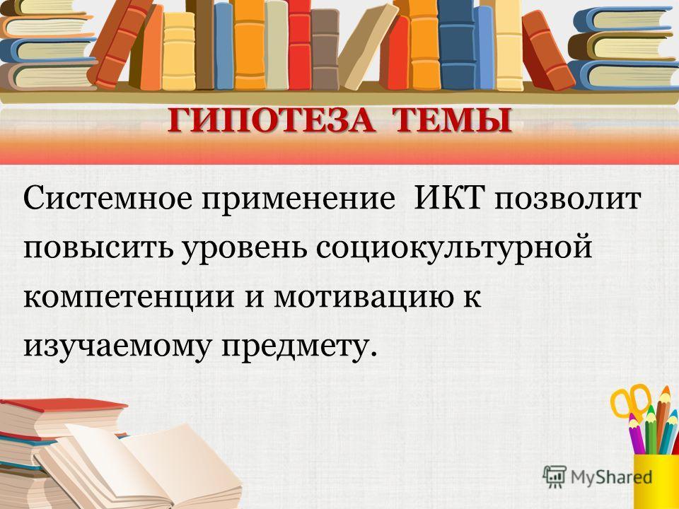 ГИПОТЕЗА ТЕМЫ Системное применение ИКТ позволит повысить уровень социокультурной компетенции и мотивацию к изучаемому предмету.