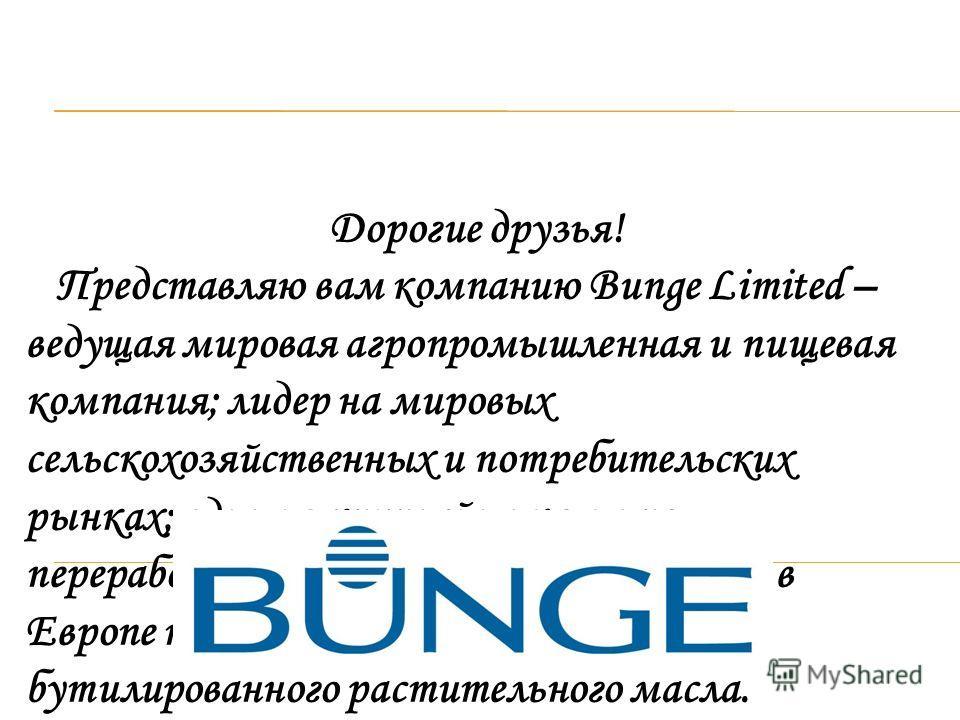 Дорогие друзья! Представляю вам компанию Bunge Limited – ведущая мировая агропромышленная и пищевая компания; лидер на мировых сельскохозяйственных и потребительских рынках; один из крупнейших в мире переработчиков масличных; крупнейший в Европе прои