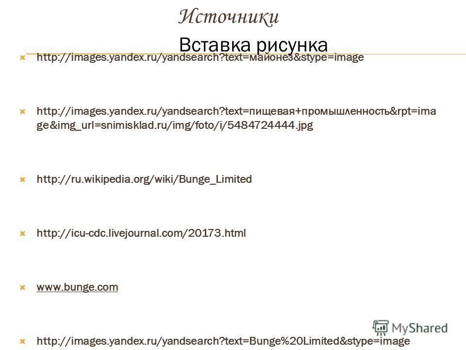 Вставка рисунка Источники http://images.yandex.ru/yandsearch?text=майонез&stype=image http://images.yandex.ru/yandsearch?text=пищевая+промышленность&rpt=ima ge&img_url=snimisklad.ru/img/foto/i/5484724444.jpg http://ru.wikipedia.org/wiki/Bunge_Limited