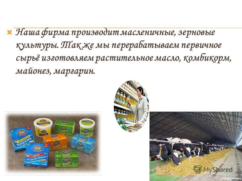 Наша фирма производит масленичные, зерновые культуры. Так же мы перерабатываем первичное сырьё изготовляем растительное масло, комбикорм, майонез, маргарин.