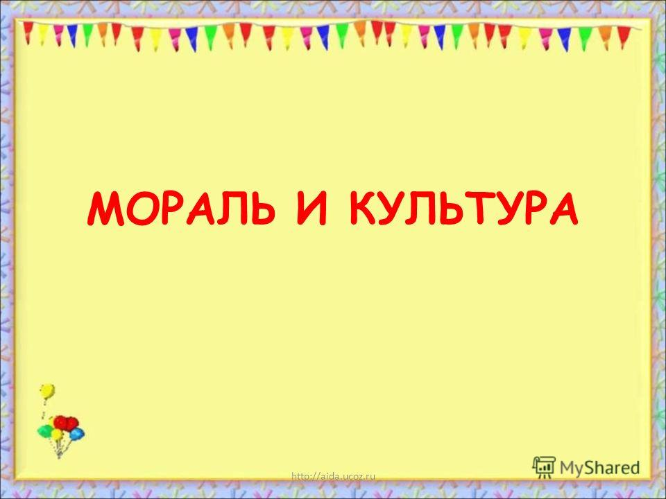 http://aida.ucoz.ru МОРАЛЬ И КУЛЬТУРА