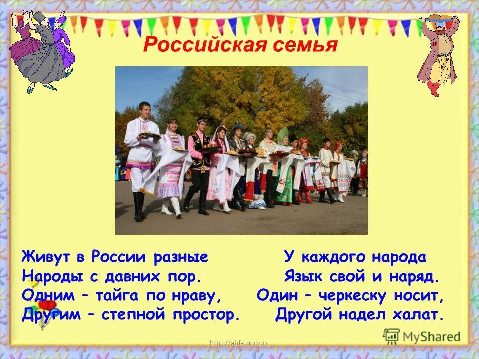 http://aida.ucoz.ru Живут в России разные У каждого народа Народы с давних пор. Язык свой и наряд. Одним – тайга по нраву, Один – черкеску н осит, Другим – степной простор. Другой надел халат. Российская семья