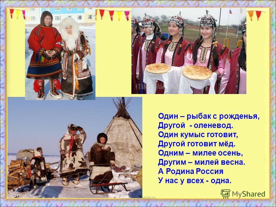 http://aida.ucoz.ru Один – рыбак с рожденья, Другой - оленевод. Один кумыс готовит, Другой готовит мёд. Одним – милее осень, Другим – милей весна. А Родина Россия У нас у всех - одна.