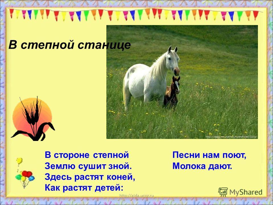 http://aida.ucoz.ru В стороне степной Песни нам поют, Землю сушит зной. Молока дают. Здесь растят коней, Как растят детей: В степной станице