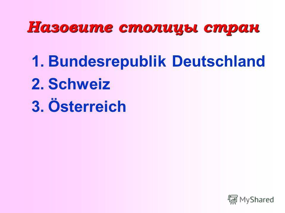 Назовите столицы стран 1.Bundesrepublik Deutschland 2.Schweiz 3.Österreich