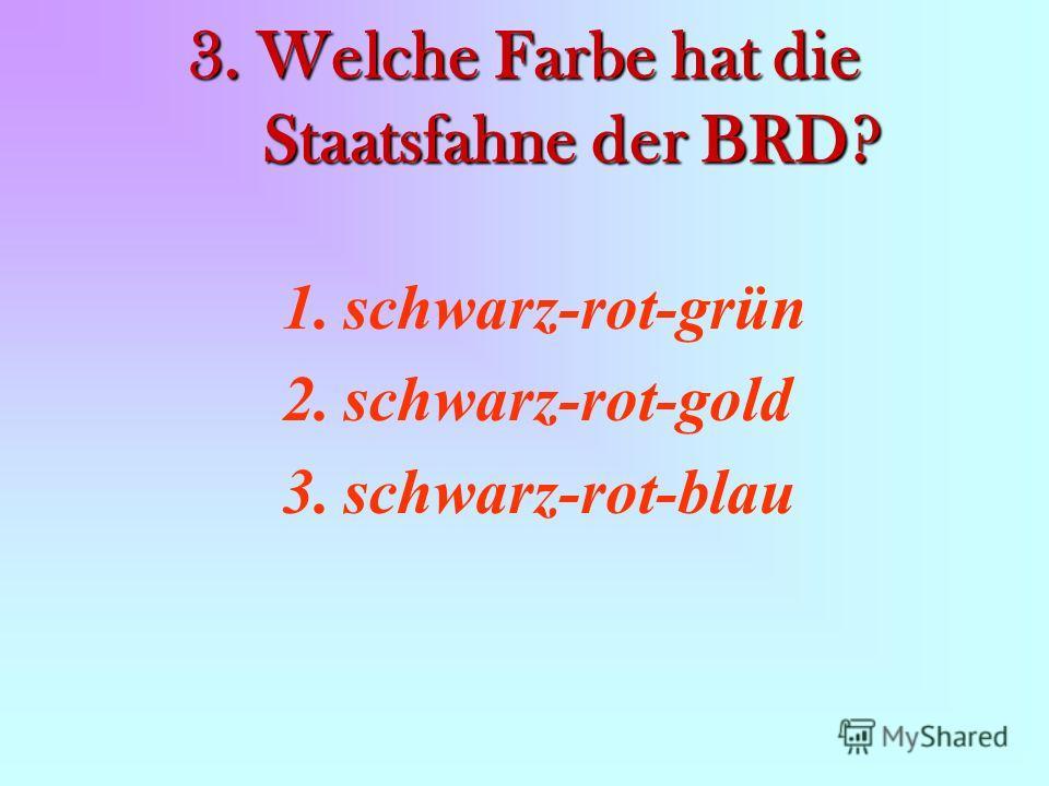 3. Welche Farbe hat die Staatsfahne der BRD? 1.schwarz-rot-grün 2.schwarz-rot-gold 3.schwarz-rot-blau