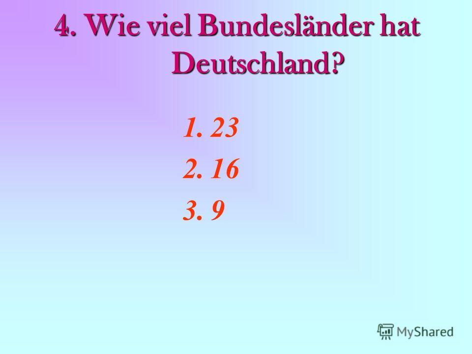 4. Wie viel Bundesländer hat Deutschland? 1.23 2.16 3.9