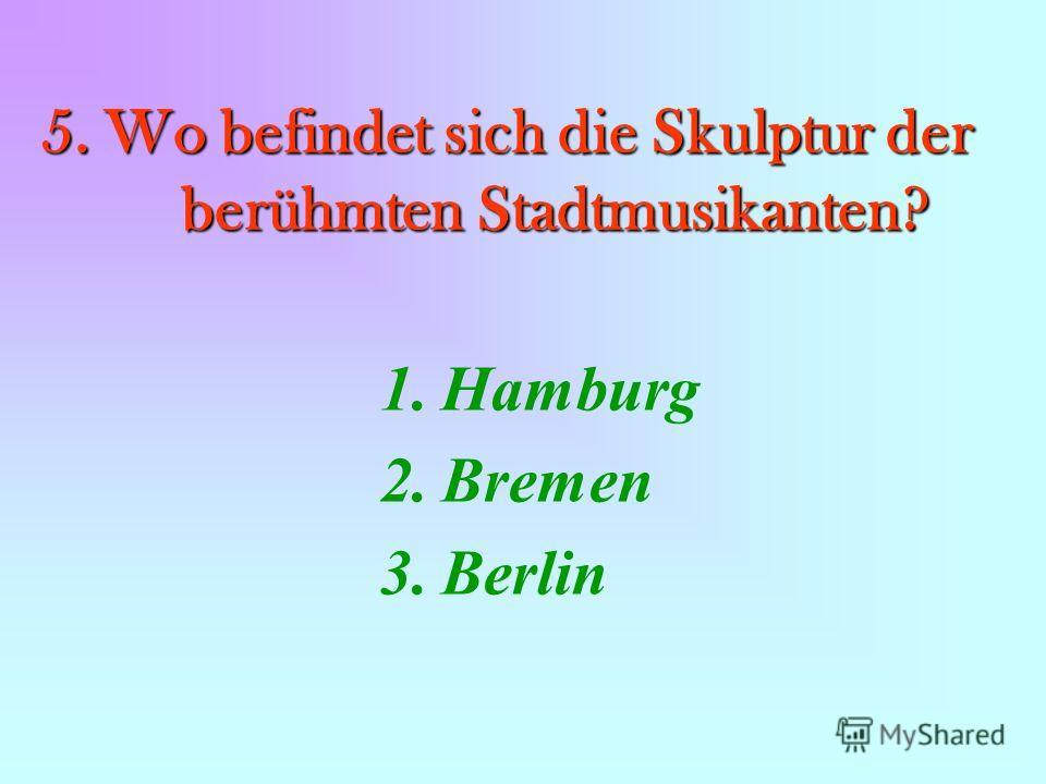 5. Wo befindet sich die Skulptur der berühmten Stadtmusikanten? 1.Hamburg 2.Bremen 3.Berlin