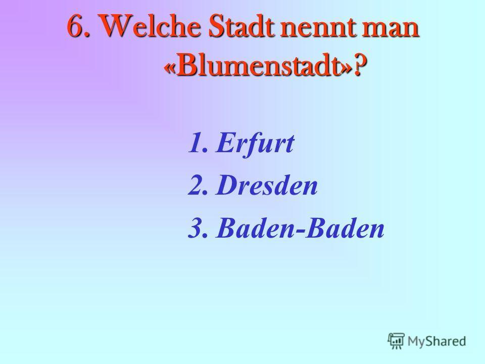 6. Welche Stadt nennt man «Blumenstadt»? 1.Erfurt 2.Dresden 3.Baden-Baden
