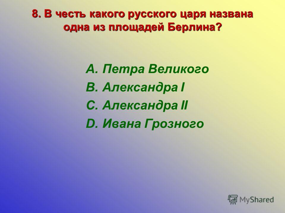 8. В честь какого русского царя названа одна из площадей Берлина? A.Петра Великого B.Александра I C.Александра II D.Ивана Грозного