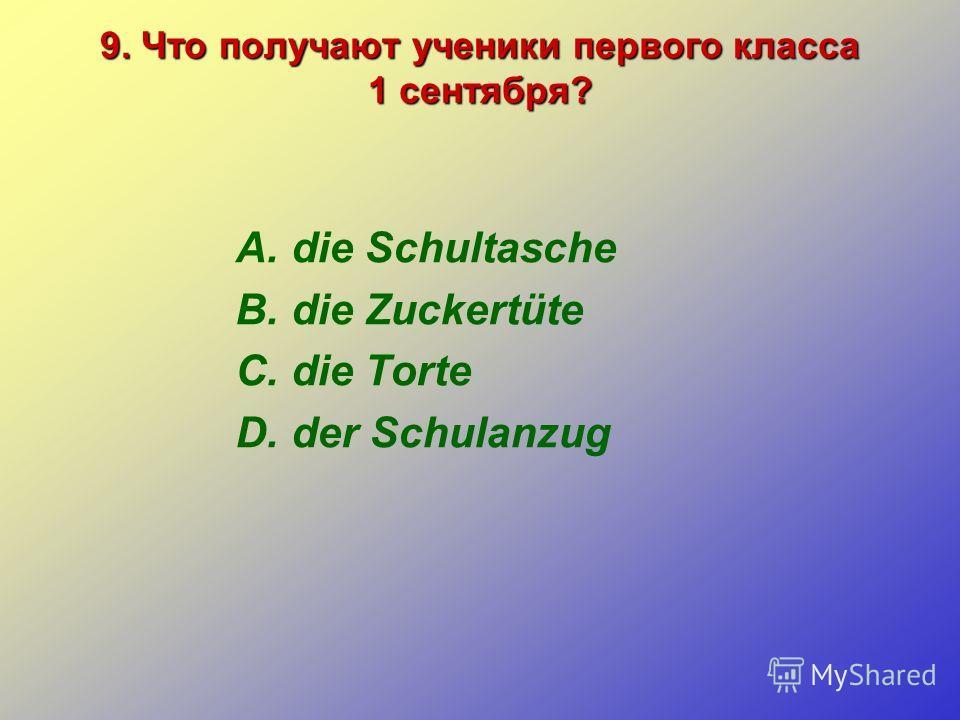 9. Что получают ученики первого класса 1 сентября? A.die Schultasche B.die Zuckertüte C.die Torte D.der Schulanzug