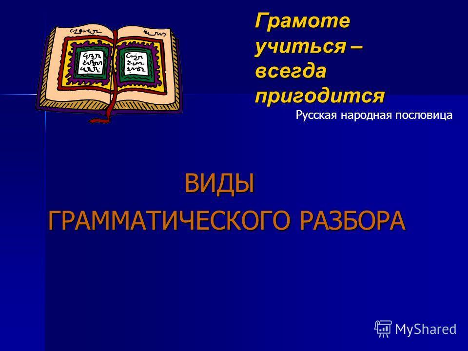 Грамоте учиться – всегда пригодится ВИДЫ ВИДЫ ГРАММАТИЧЕСКОГО РАЗБОРА Русская народная пословица
