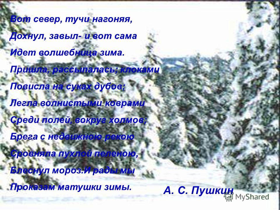 Вот север, тучи нагоняя, Дохнул, завыл- и вот сама Идет волшебница зима. Пришла, рассыпалась; клоками Повисла на суках дубов; Легла волнистыми коврами Среди полей, вокруг холмов; Брега с недвижною рекою Сровняла пухлой пеленою, Блеснул мороз.И рады м