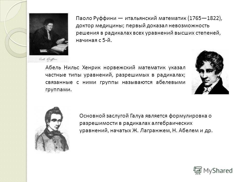 Паоло Руффини итальянский математик (17651822), доктор медицины; первый доказал невозможность решения в радикалах всех уравнений высших степеней, начиная с 5-й. Абель Нильс Хенрик норвежский математик указал частные типы уравнений, разрешимых в радик