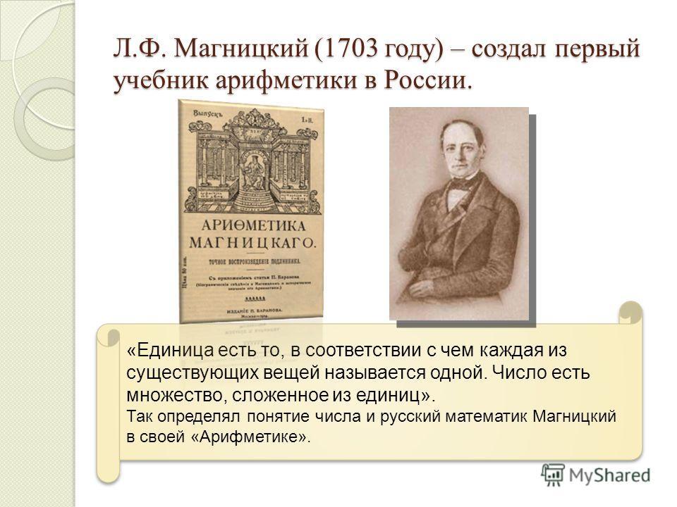 Л.Ф. Магницкий (1703 году) – создал первый учебник арифметики в России. «Единица есть то, в соответствии с чем каждая из существующих вещей называется одной. Число есть множество, сложенное из единиц». Так определял понятие числа и русский математик