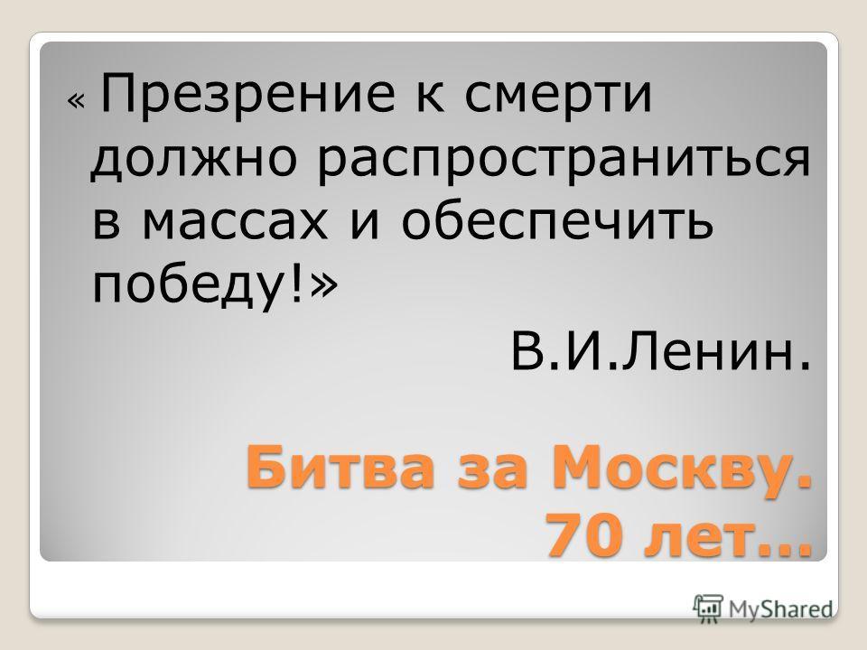 Битва за Москву. 70 лет… « Презрение к смерти должно распространиться в массах и обеспечить победу!» В.И.Ленин.