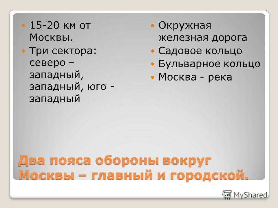 Два пояса обороны вокруг Москвы – главный и городской. 15-20 км от Москвы. Три сектора: северо – западный, западный, юго - западный Окружная железная дорога Садовое кольцо Бульварное кольцо Москва - река
