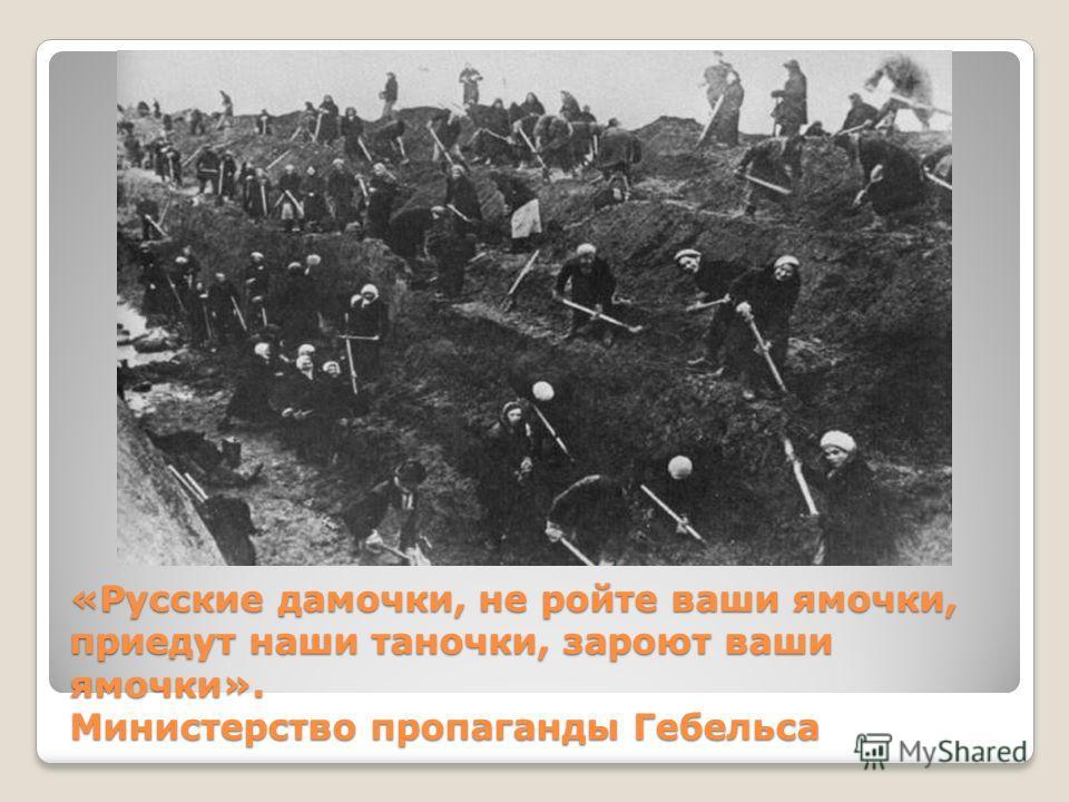 «Русские дамочки, не ройте ваши ямочки, приедут наши таночки, зароют ваши ямочки». Министерство пропаганды Гебельса