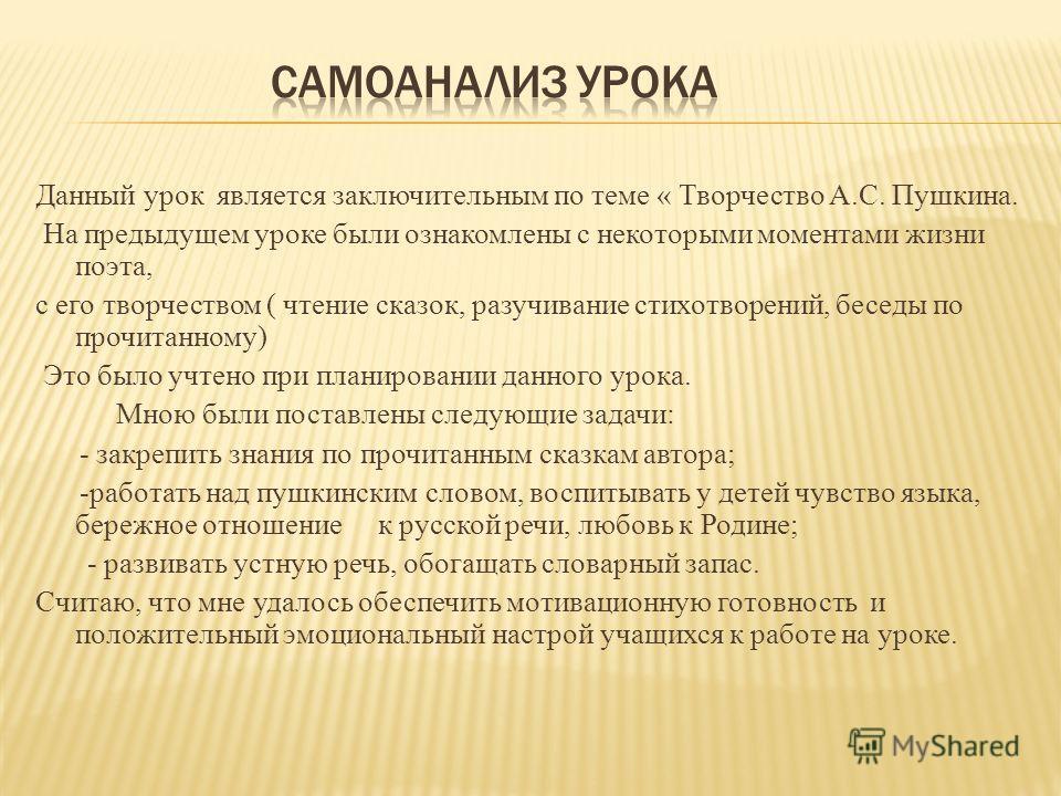 Данный урок является заключительным по теме « Творчество А.С. Пушкина. На предыдущем уроке были ознакомлены с некоторыми моментами жизни поэта, с его творчеством ( чтение сказок, разучивание стихотворений, беседы по прочитанному) Это было учтено при