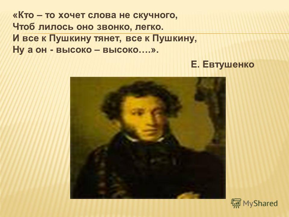 «Кто – то хочет слова не скучного, Чтоб лилось оно звонко, легко. И все к Пушкину тянет, все к Пушкину, Ну а он - высоко – высоко….». Е. Евтушенко