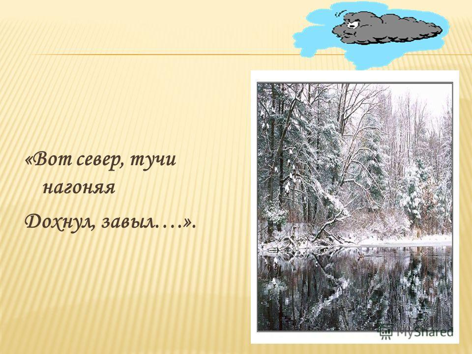 «Вот север, тучи нагоняя Дохнул, завыл….».