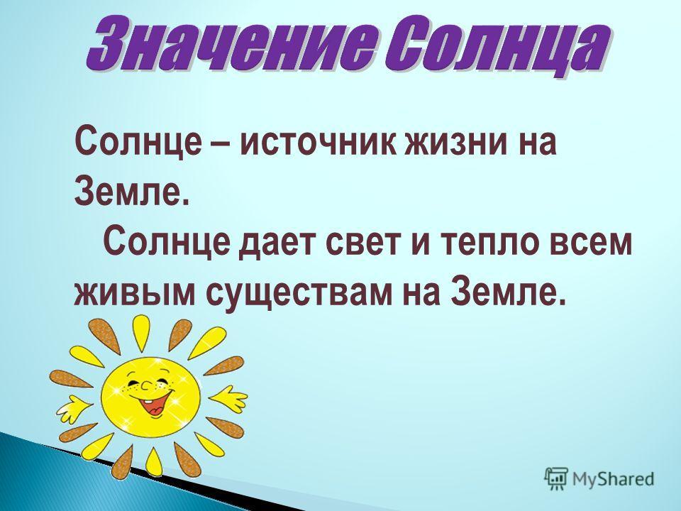 Солнце – источник жизни на Земле. Солнце дает свет и тепло всем живым существам на Земле.
