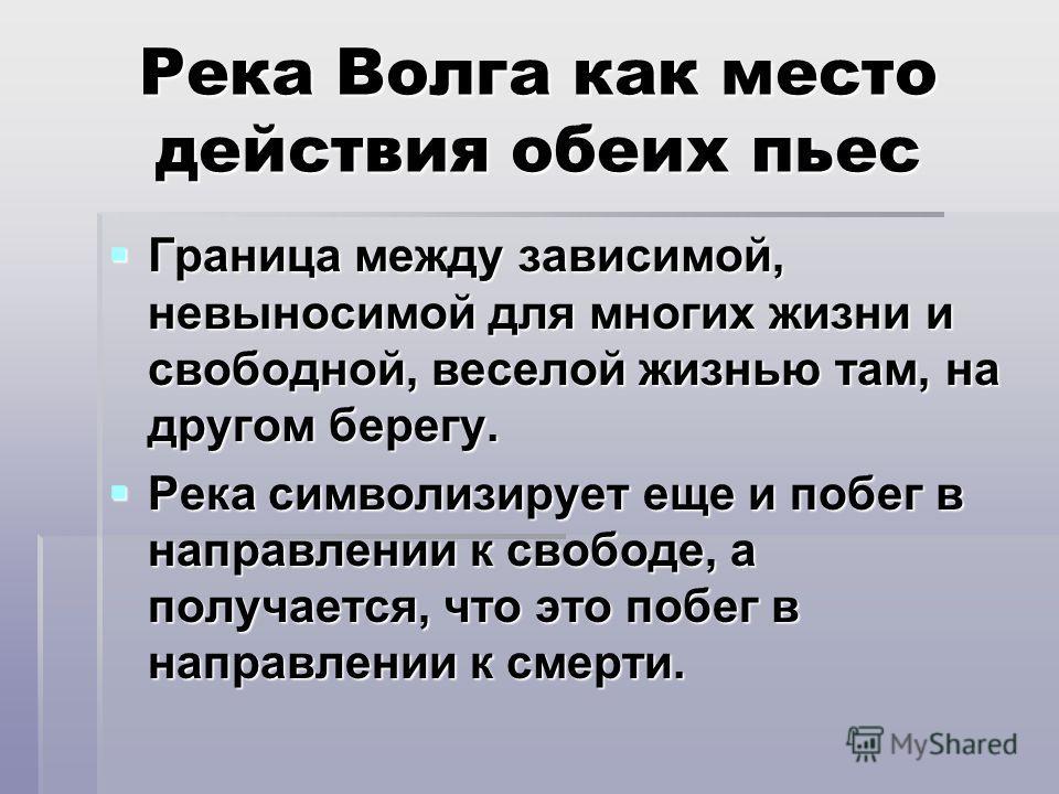 Река Волга как место действия обеих пьес Граница между зависимой, невыносимой для многих жизни и свободной, веселой жизнью там, на другом берегу. Граница между зависимой, невыносимой для многих жизни и свободной, веселой жизнью там, на другом берегу.