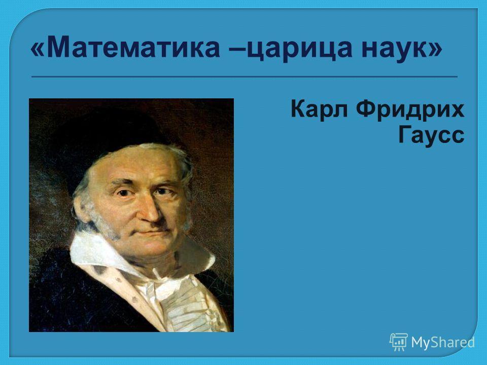 «Математика –царица наук» Карл Фридрих Гаусс