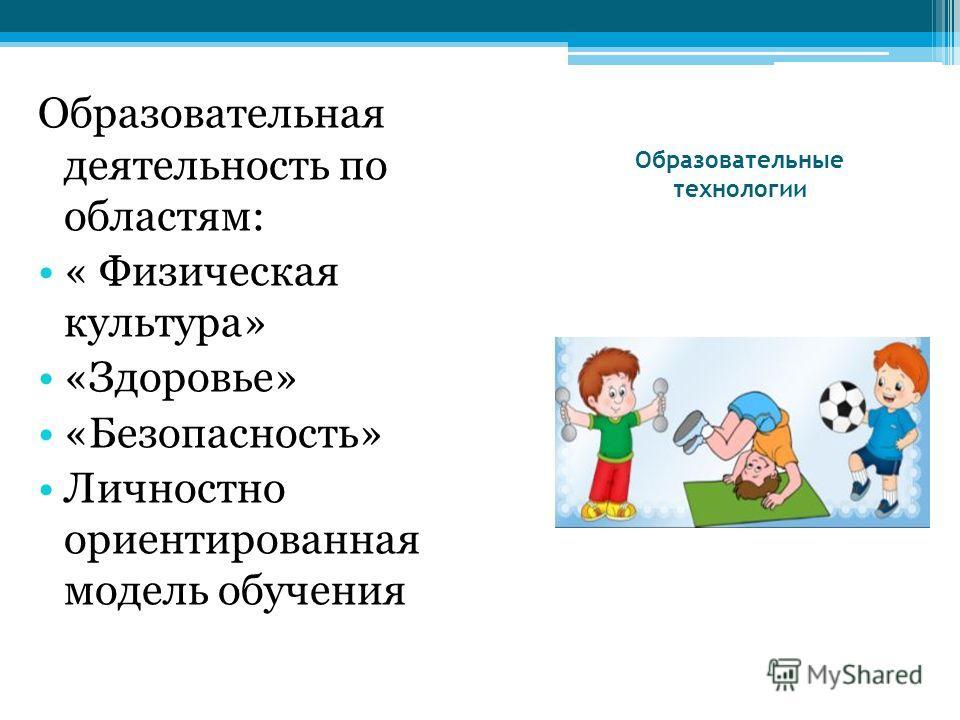 Образовательные технологии Образовательная деятельность по областям: « Физическая культура» «Здоровье» «Безопасность» Личностно ориентированная модель обучения