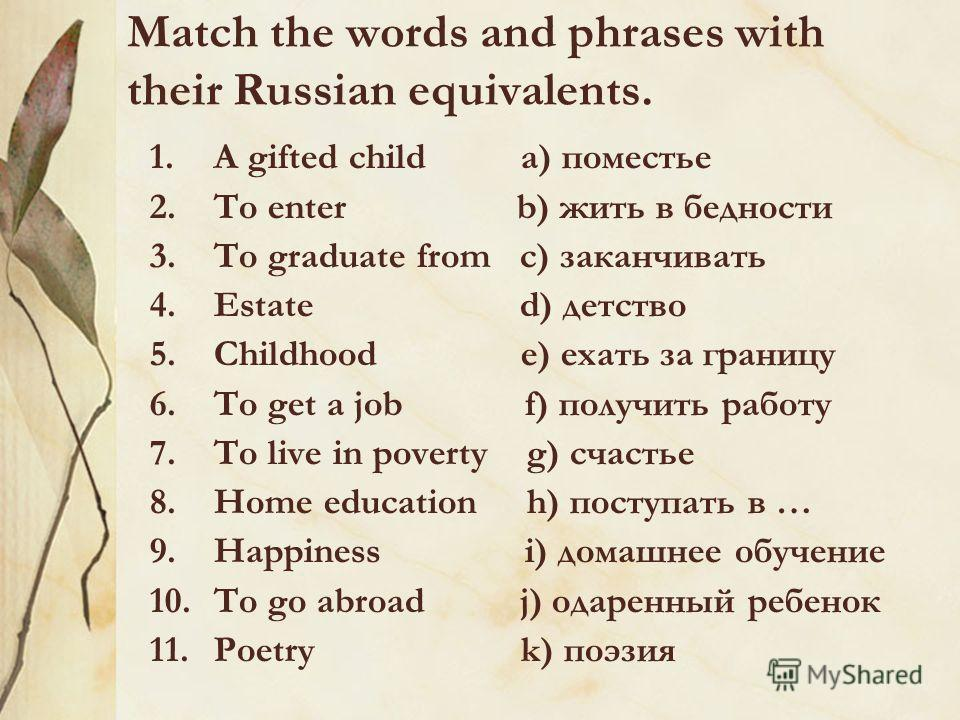 Match the words and phrases with their Russian equivalents. 1.A gifted child a) поместье 2.To enter b) жить в бедности 3.To graduate from c) заканчивать 4.Estate d) детство 5.Childhood e) ехать за границу 6.To get a job f) получить работу 7.To live i