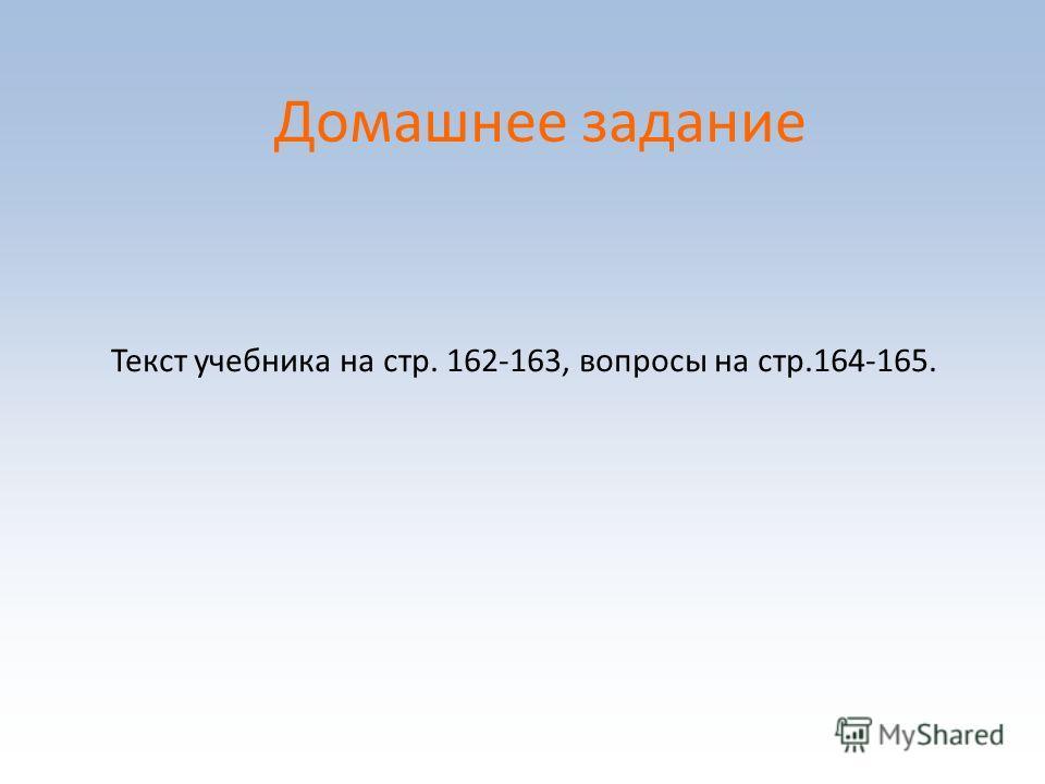 Домашнее задание Текст учебника на стр. 162-163, вопросы на стр.164-165.