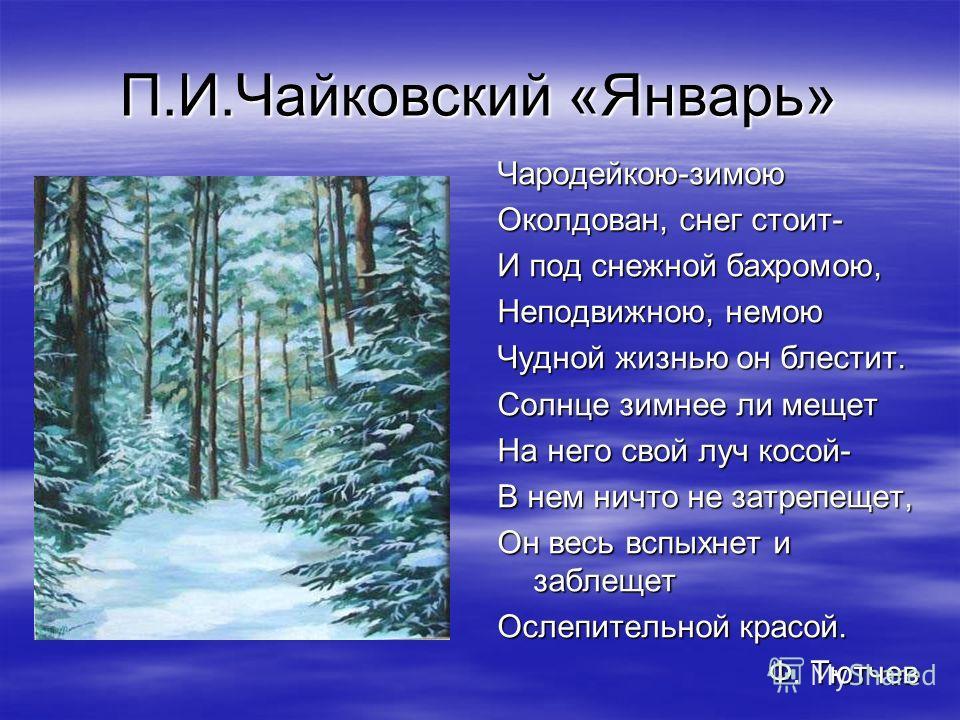 П.И.Чайковский «Январь» Чародейкою-зимою Околдован, снег стоит- И под снежной бахромою, Неподвижною, немою Чудной жизнью он блестит. Солнце зимнее ли мещет На него свой луч косой- В нем ничто не затрепещет, Он весь вспыхнет и заблещет Ослепительной к