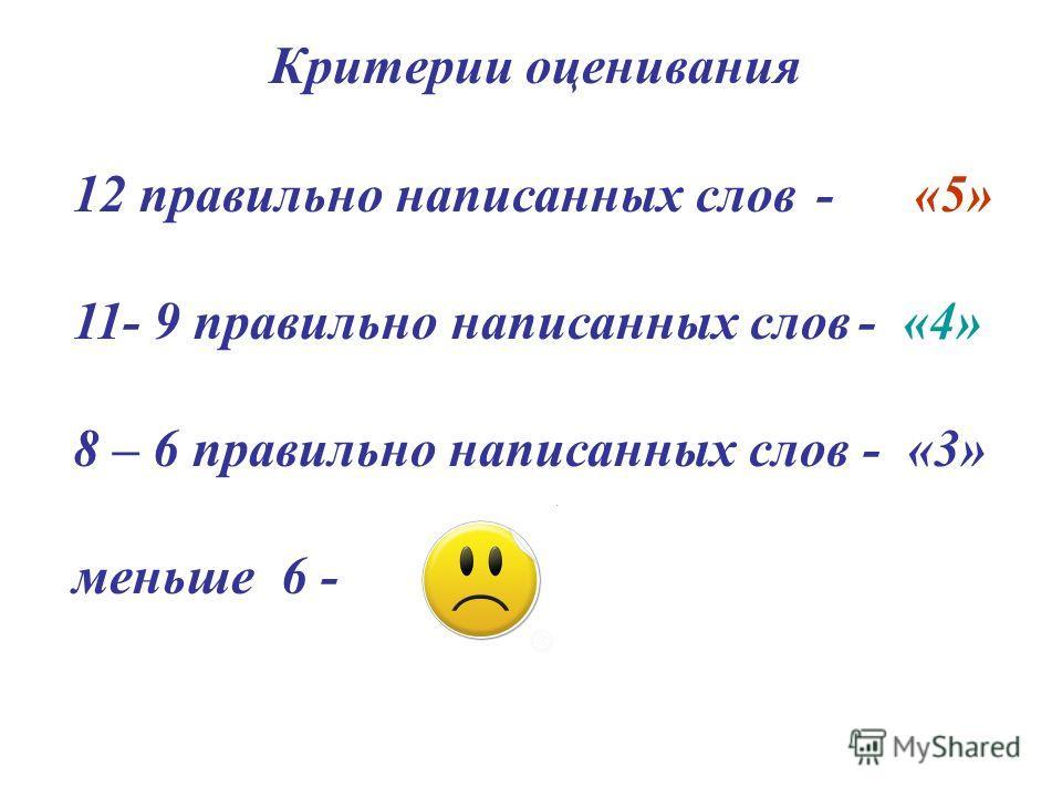 Критерии оценивания 12 правильно написанных слов - «5» 11- 9 правильно написанных слов - «4» 8 – 6 правильно написанных слов - «3» меньше 6 -