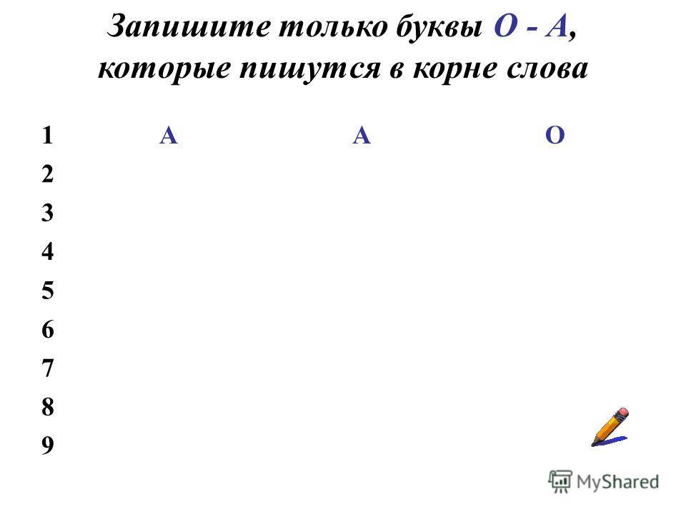 Запишите только буквы О - А, которые пишутся в корне слова 1ААО 2 3 4 5 6 7 8 9