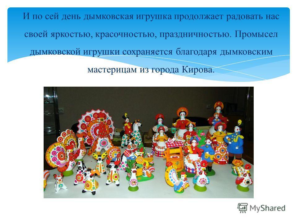 И по сей день дымковская игрушка продолжает радовать нас своей яркостью, красочностью, праздничностью. Промысел дымковской игрушки сохраняется благодаря дымковским мастерицам из города Кирова.
