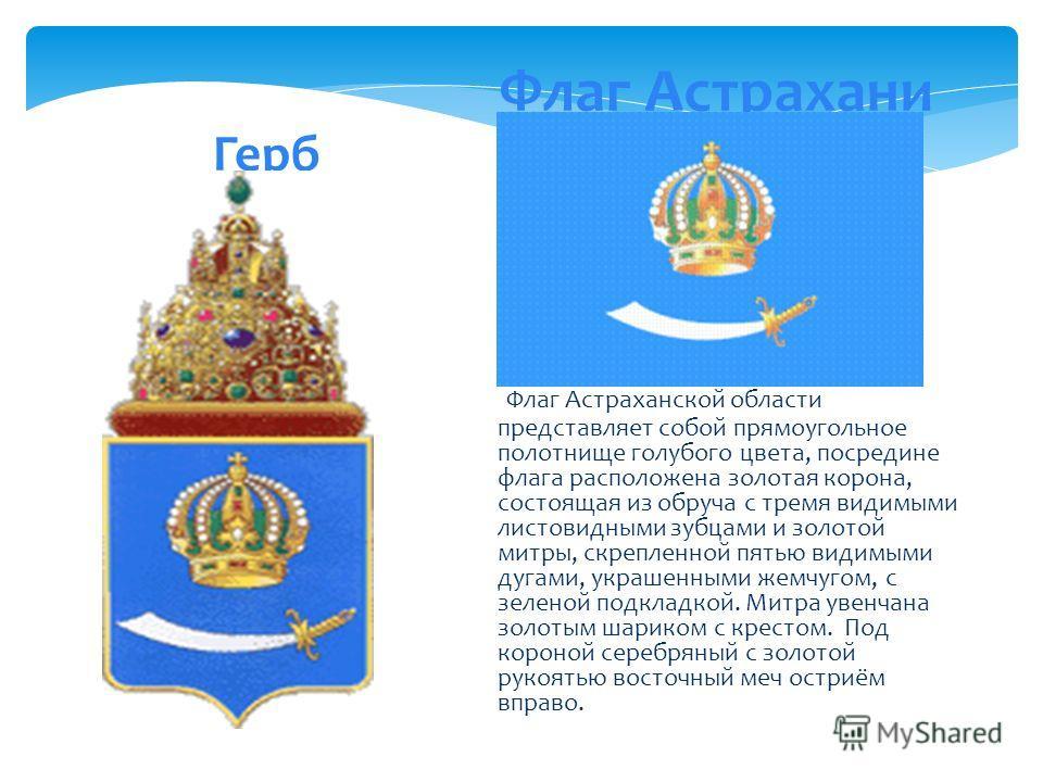 Герб Флаг Астрахани Флаг Астраханской области представляет собой прямоугольное полотнище голубого цвета, посредине флага расположена золотая корона, состоящая из обруча с тремя видимыми листовидными зубцами и золотой митры, скрепленной пятью видимыми